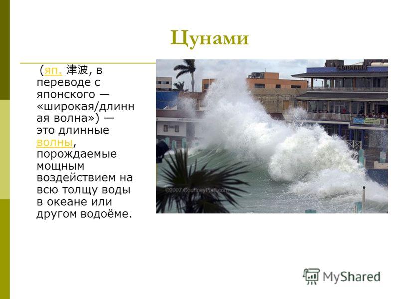 Цунами (яп., в переводе с японского «широкая/длинн ая волна») это длинные волны, порождаемые мощным воздействием на всю толщу воды в океане или другом водоёме.яп. волны