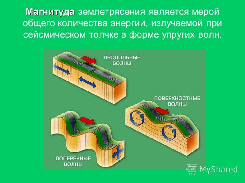 Магнитуда Магнитуда землетрясения является мерой общего количества энергии, излучаемой при сейсмическом толчке в форме упругих волн.