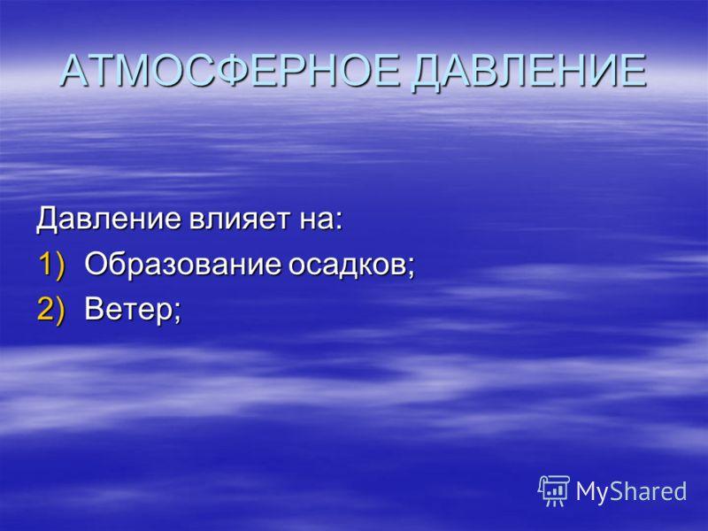 АТМОСФЕРНОЕ ДАВЛЕНИЕ Давление влияет на: 1)Образование осадков; 2)Ветер;