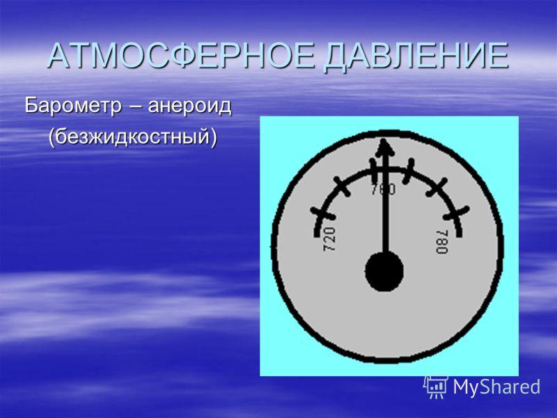 АТМОСФЕРНОЕ ДАВЛЕНИЕ Барометр – анероид (безжидкостный) (безжидкостный)