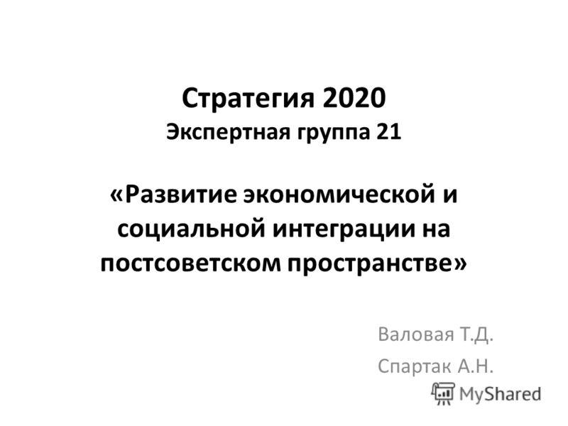 Стратегия 2020 Экспертная группа 21 «Развитие экономической и социальной интеграции на постсоветском пространстве» Валовая Т.Д. Спартак А.Н.