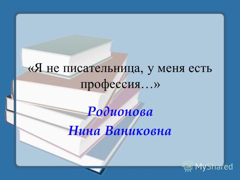 «Я не писательница, у меня есть профессия…» Родионова Нина Ваниковна