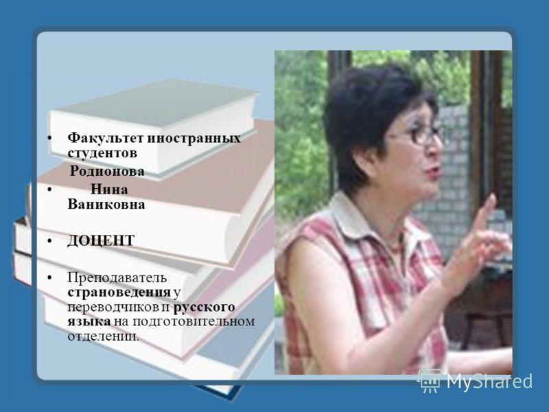 Факультет иностранных студентов Родионова Нина Ваниковна ДОЦЕНТ Преподаватель страноведения у переводчиков и русского языка на подготовительном отделении.