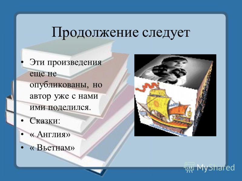 Продолжение следует Эти произведения еще не опубликованы, но автор уже с нами ими поделился. Сказки: « Англия» « Вьетнам»