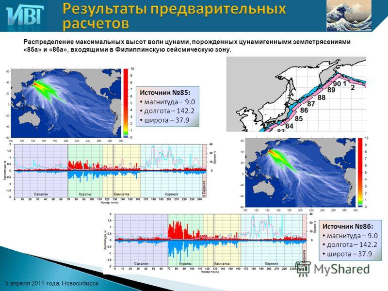 5 апреля 2011 года, Новосибирск Источник 85: магнитуда – 9.0 долгота – 142.2 широта – 37.9 Распределение максимальных высот волн цунами, порожденных цунамигенными землетрясениями «85а» и «86а», входящими в Филиппинскую сейсмическую зону. Источник 86: