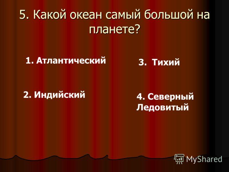5. Какой океан самый большой на планете? 1. Атлантический 2. Индийский 3. Тихий 4. Северный Ледовитый