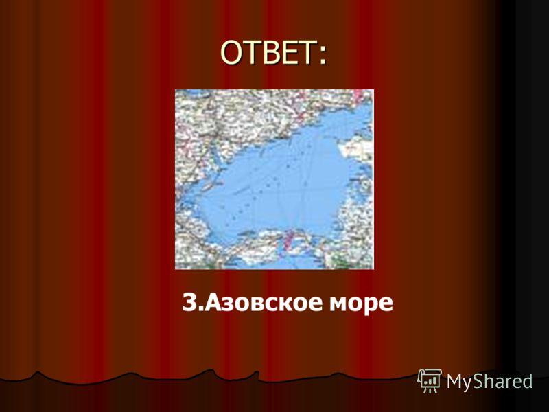 ОТВЕТ: 3.Азовское море