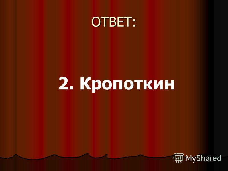 ОТВЕТ: 2. Кропоткин