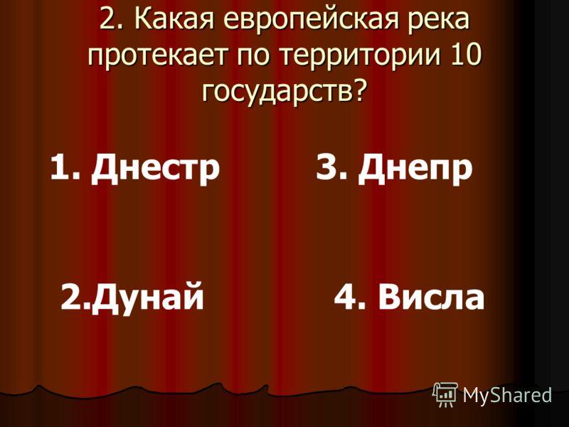 2. Какая европейская река протекает по территории 10 государств? 1. Днестр 2.Дунай 3. Днепр 4. Висла