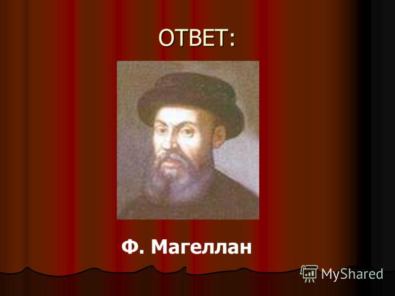 ОТВЕТ: Ф. Магеллан