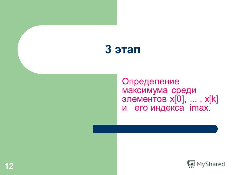 12 3 этап Определение максимума среди элементов x[0],..., x[k] и его индекса imax.
