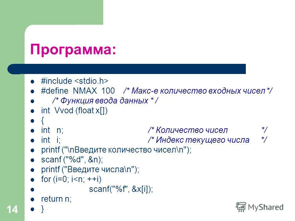 14 Программа: #include #define NMAX 100 /* Макс-е количество входных чисел*/ /* Функция ввода данных * / int Vvod (float x[]) { int n; /* Количество чисел */ int i; /* Индекс текущего числа */ printf (