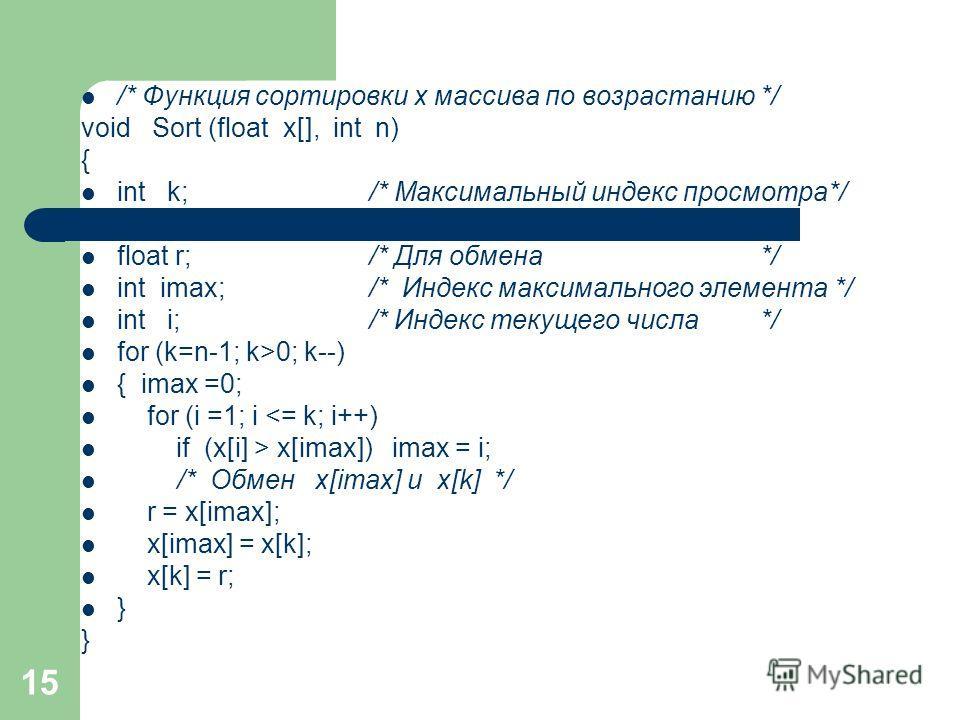 15 /* Функция сортировки x массива по возрастанию */ void Sort (float x[], int n) { int k; /* Максимальный индекс просмотра*/ float r;/* Для обмена */ int imax;/* Индекс максимального элемента */ int i; /* Индекс текущего числа */ for (k=n-1; k>0; k-