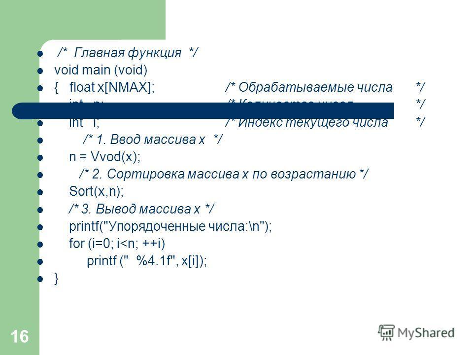 16 /* Главная функция */ void main (void) { float x[NMAX]; /* Обрабатываемые числа*/ int n; /* Количество чисел */ int i; /* Индекс текущего числа */ /* 1. Ввод массива x */ n = Vvod(x); /* 2. Сортировка массива x по возрастанию */ Sort(x,n); /* 3. В