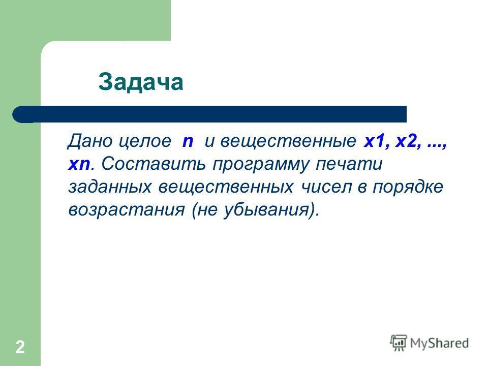 2 Задача Дано целое n и вещественные x1, x2,..., xn. Составить программу печати заданных вещественных чисел в порядке возрастания (не убывания).