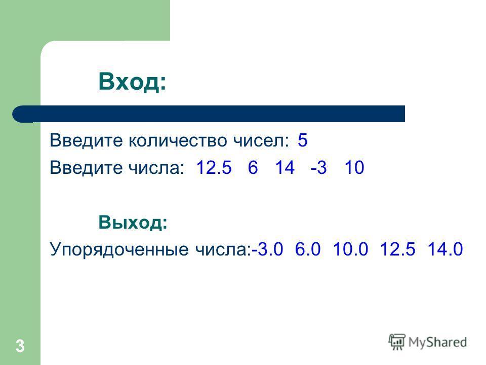 3 Вход: Введите количество чисел: 5 Введите числа:12.5 6 14 -3 10 Выход: Упорядоченные числа:-3.0 6.0 10.0 12.5 14.0
