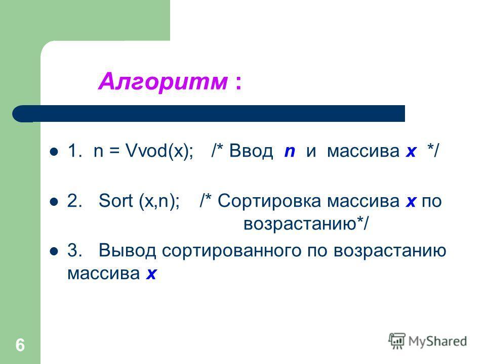 6 Алгоритм : 1. n = Vvod(x); /* Ввод n и массива x */ 2. Sort (x,n); /* Сортировка массива x по возрастанию*/ 3. Вывод сортированного по возрастанию массива x