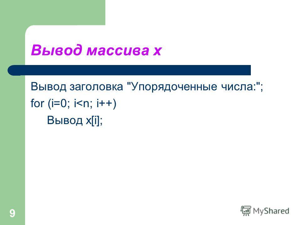 9 Вывод массива x Вывод заголовка Упорядоченные числа:; for (i=0; i