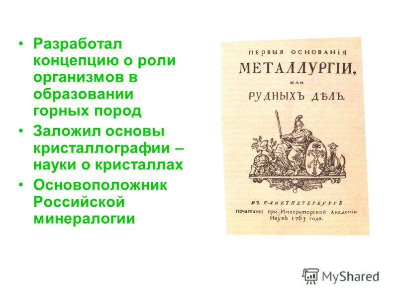 Разработал концепцию о роли организмов в образовании горных пород Заложил основы кристаллографии – науки о кристаллах Основоположник Российской минералогии
