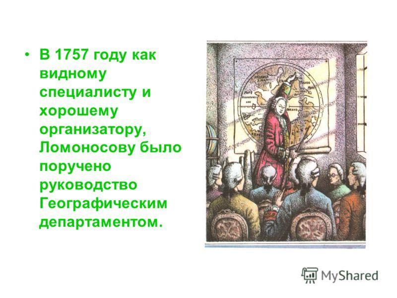 В 1757 году как видному специалисту и хорошему организатору, Ломоносову было поручено руководство Географическим департаментом.