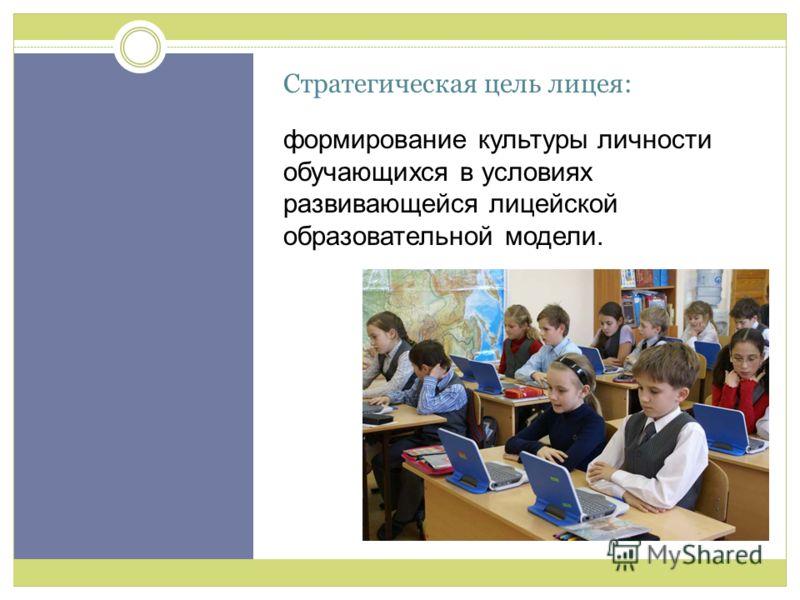 Стратегическая цель лицея: формирование культуры личности обучающихся в условиях развивающейся лицейской образовательной модели. Цель
