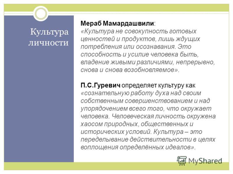 Культура личности Мераб Мамардашвили: «Культура не совокупность готовых ценностей и продуктов, лишь ждущих потребления или осознавания. Это способность и усилие человека быть, владение живыми различиями, непрерывно, снова и снова возобновляемое». П.С