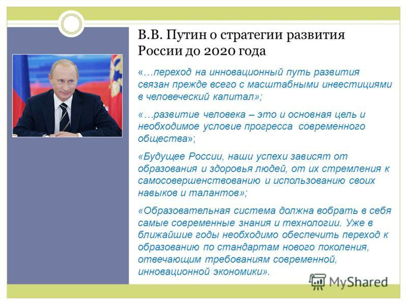 В.В. Путин о стратегии развития России до 2020 года «…переход на инновационный путь развития связан прежде всего с масштабными инвестициями в человеческий капитал»; «…развитие человека – это и основная цель и необходимое условие прогресса современног