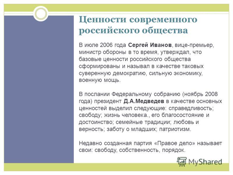 Ценности современного российского общества В июле 2006 года Сергей Иванов, вице-премьер, министр обороны в то время, утверждал, что базовые ценности российского общества сформированы и называл в качестве таковых суверенную демократию, сильную экономи