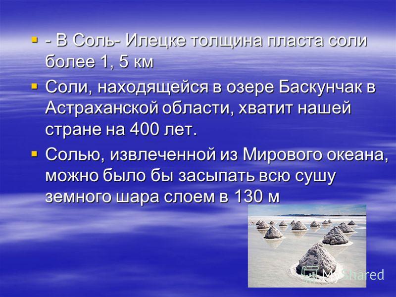 - В Соль- Илецке толщина пласта соли более 1, 5 км - В Соль- Илецке толщина пласта соли более 1, 5 км Соли, находящейся в озере Баскунчак в Астраханской области, хватит нашей стране на 400 лет. Соли, находящейся в озере Баскунчак в Астраханской облас
