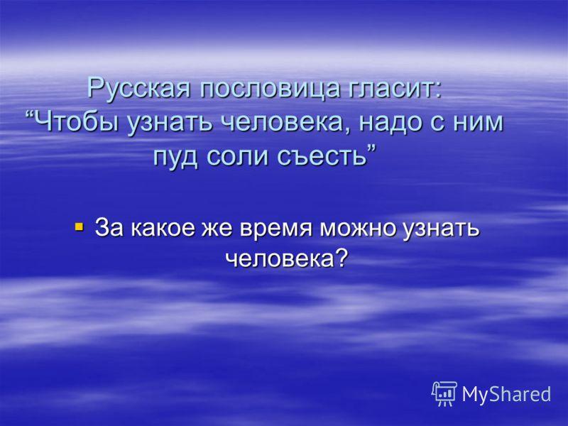 Русская пословица гласит:Чтобы узнать человека, надо с ним пуд соли съесть За какое же время можно узнать человека? За какое же время можно узнать человека?