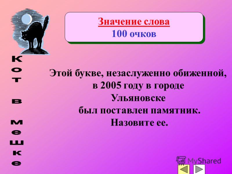 Значение слова 100 очков Значение слова 100 очков Этой букве, незаслуженно обиженной, в 2005 году в городе Ульяновске был поставлен памятник. Назовите ее.