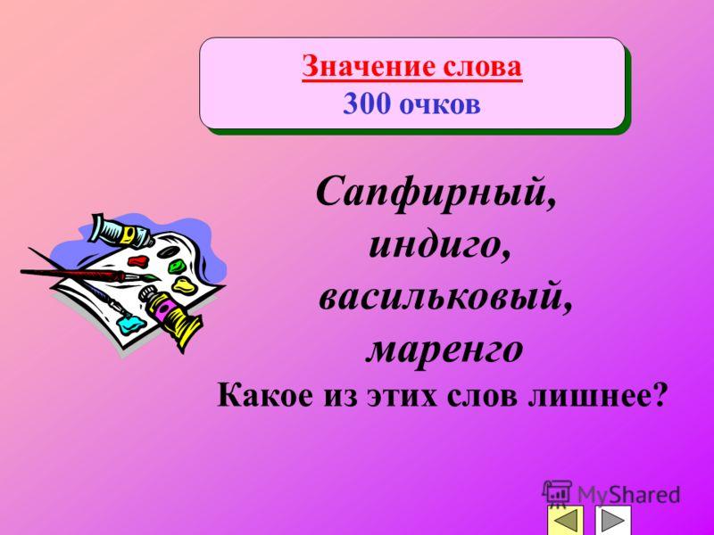 Значение слова 300 очков Значение слова 300 очков Сапфирный, индиго, васильковый, маренго Какое из этих слов лишнее?