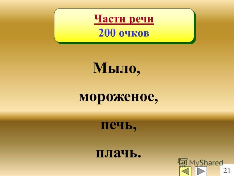 21 Части речи 200 очков Части речи 200 очков Мыло, мороженое, печь, плачь.