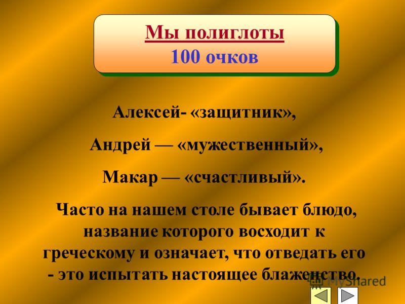 Мы полиглоты 100 очков Мы полиглоты 100 очков Алексей- «защитник», Андрей «мужественный», Макар «счастливый». Часто на нашем столе бывает блюдо, название которого восходит к греческому и означает, что отведать его - это испытать настоящее блаженство.