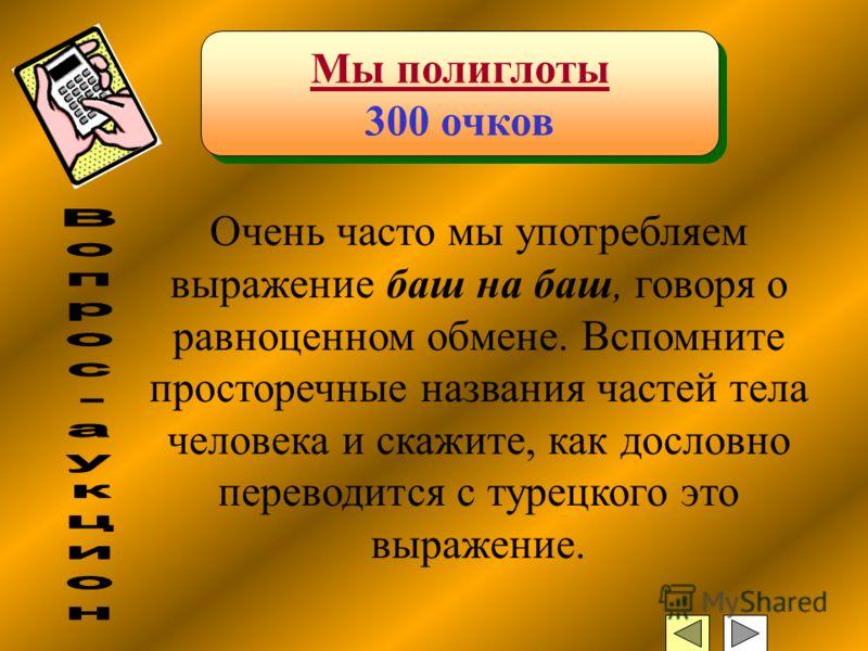 Мы полиглоты 300 очков Мы полиглоты 300 очков Очень часто мы употребляем выражение баш на баш, говоря о равноценном обмене. Вспомните просторечные названия частей тела человека и скажите, как дословно переводится с турецкого это выражение.