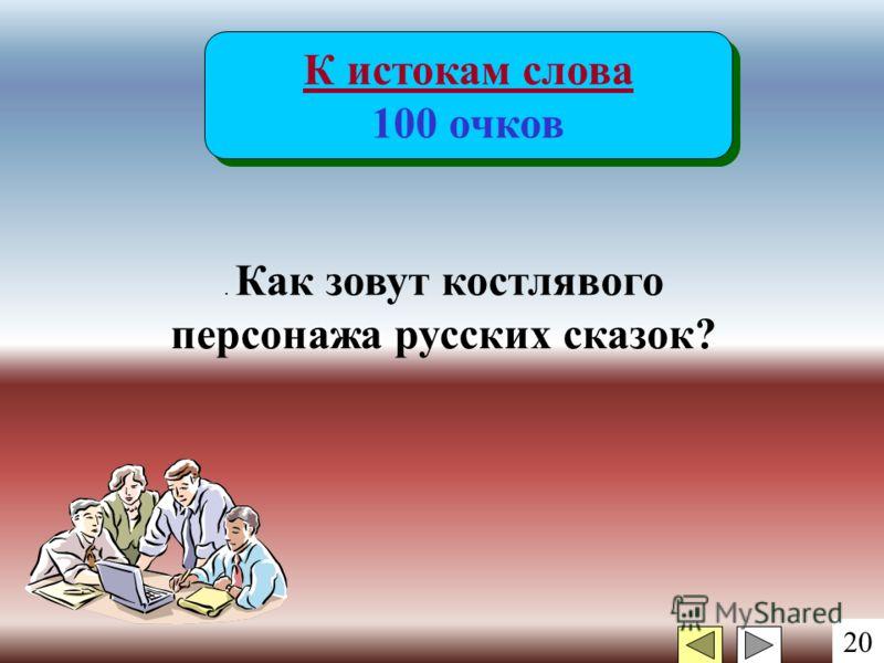 20 К истокам слова 100 очков К истокам слова 100 очков. Как зовут костлявого персонажа русских сказок?