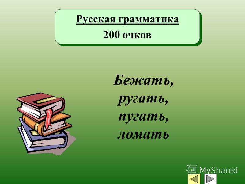 Русская грамматика 200 очков Русская грамматика 200 очков Бежать, ругать, пугать, ломать