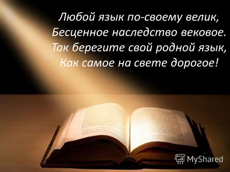 Любой язык по-своему велик, Бесценное наследство вековое. Так берегите свой родной язык, Как самое на свете дорогое!