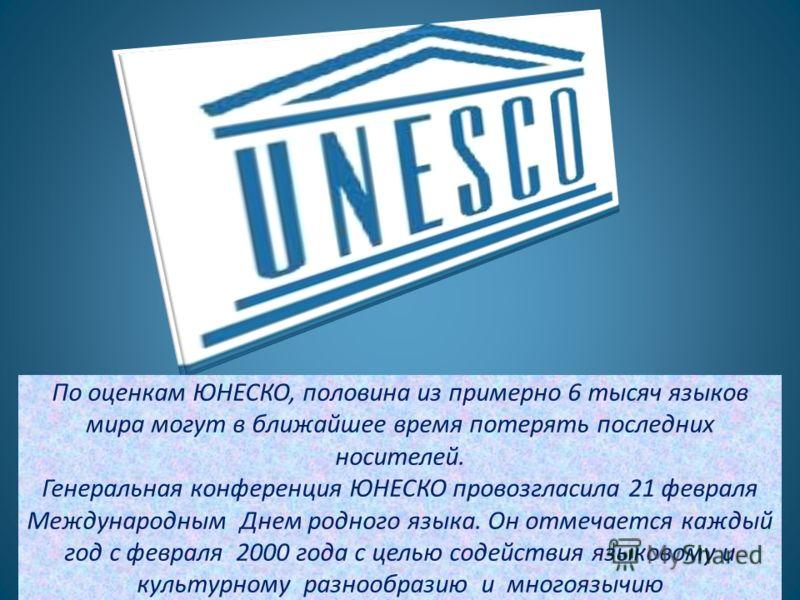 По оценкам ЮНЕСКО, половина из примерно 6 тысяч языков мира могут в ближайшее время потерять последних носителей. Генеральная конференция ЮНЕСКО провозгласила 21 февраля Международным Днем родного языка. Он отмечается каждый год с февраля 2000 года с