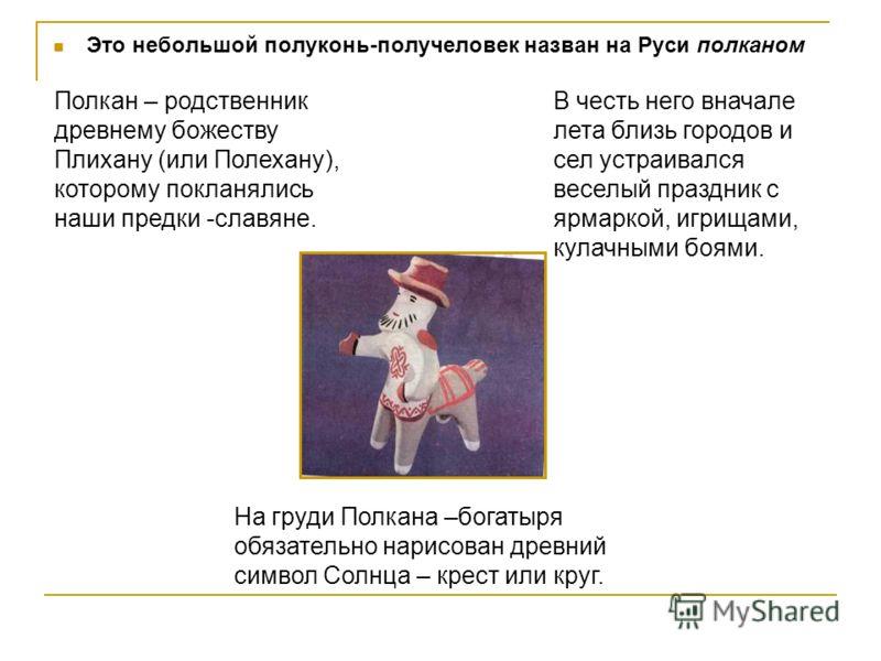 Это небольшой полуконь-получеловек назван на Руси полканом Полкан – родственник древнему божеству Плихану (или Полехану), которому покланялись наши предки -славяне. В честь него вначале лета близь городов и сел устраивался веселый праздник с ярмаркой