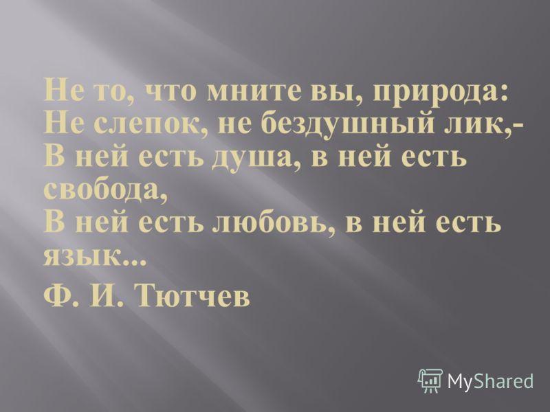 Не то, что мните вы, природа : Не слепок, не бездушный лик,- В ней есть душа, в ней есть свобода, В ней есть любовь, в ней есть язык... Ф. И. Тютчев