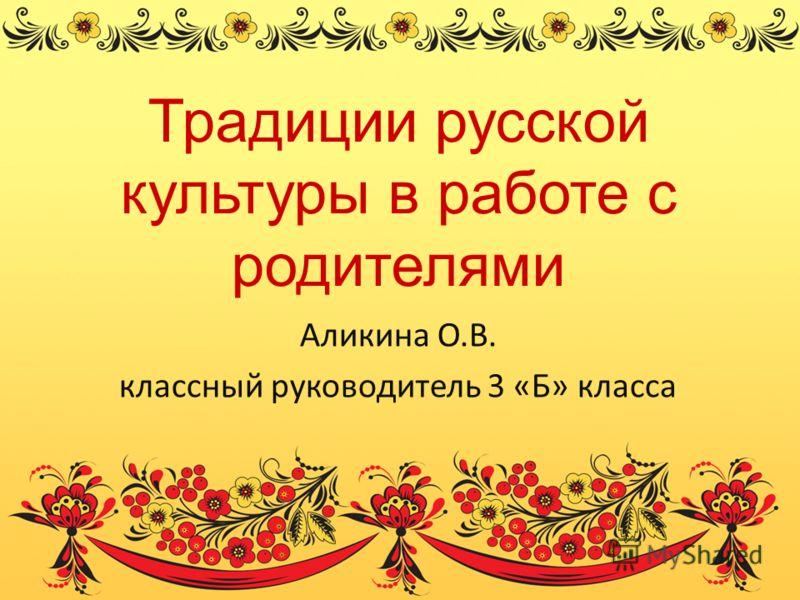 Традиции русской культуры в работе с родителями Аликина О.В. классный руководитель 3 «Б» класса
