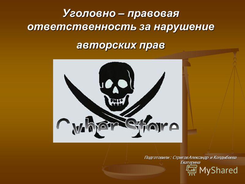Уголовно – правовая ответственность за нарушение авторских прав Подготовили : Стригов Александр и Колдыбаева Екатерина