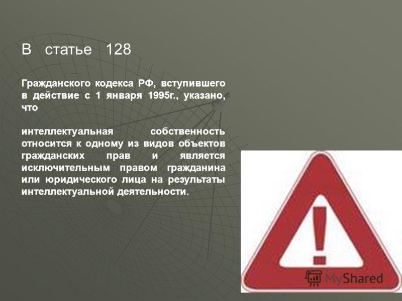 В статье 128 Гражданского кодекса РФ, вступившего в действие с 1 января 1995г., указано, что интеллектуальная собственность относится к одному из видов объектов гражданских прав и является исключительным правом гражданина или юридического лица на рез
