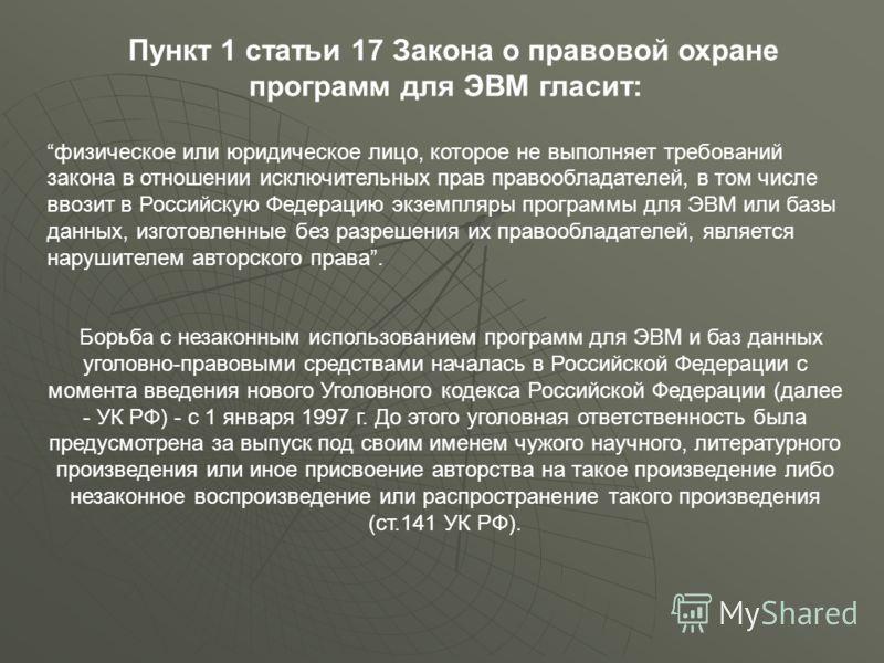 Пункт 1 статьи 17 Закона о правовой охране программ для ЭВМ гласит: физическое или юридическое лицо, которое не выполняет требований закона в отношении исключительных прав правообладателей, в том числе ввозит в Российскую Федерацию экземпляры програм