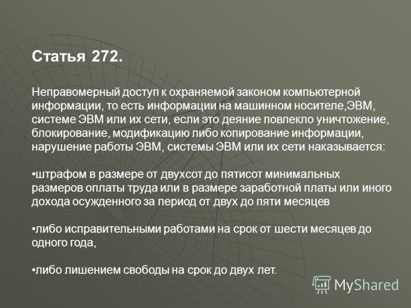 Статья 272. Неправомерный доступ к охраняемой законом компьютерной информации, то есть информации на машинном носителе,ЭВМ, системе ЭВМ или их сети, если это деяние повлекло уничтожение, блокирование, модификацию либо копирование информации, нарушени