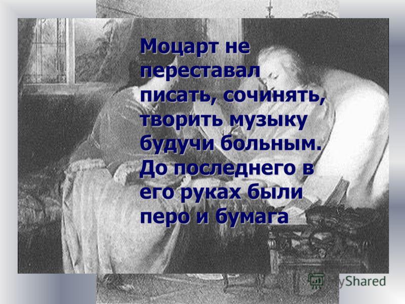Моцарт не переставал писать, сочинять, творить музыку будучи больным. До последнего в его руках были перо и бумага