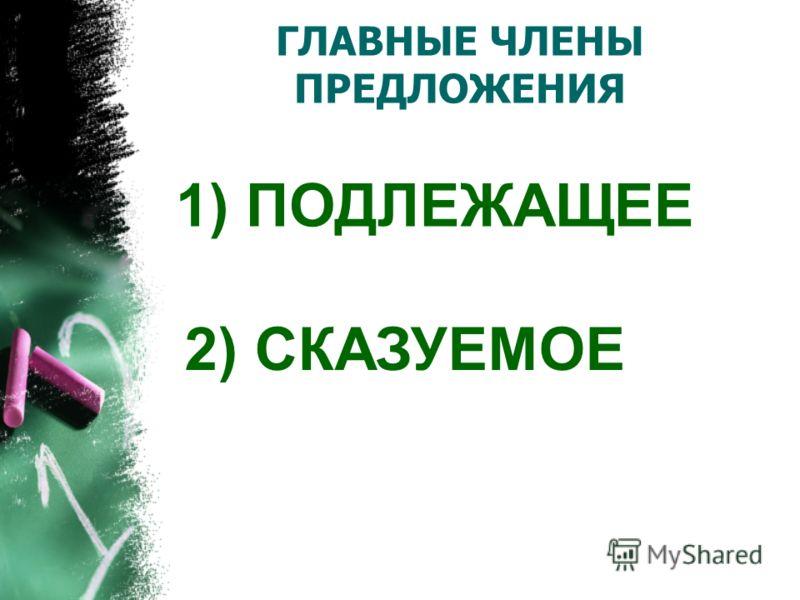 ГЛАВНЫЕ ЧЛЕНЫ ПРЕДЛОЖЕНИЯ 1) ПОДЛЕЖАЩЕЕ 2) СКАЗУЕМОЕ