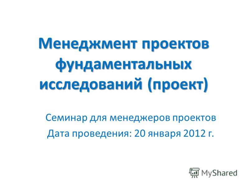 Менеджмент проектов фундаментальных исследований (проект) Семинар для менеджеров проектов Дата проведения: 20 января 2012 г.