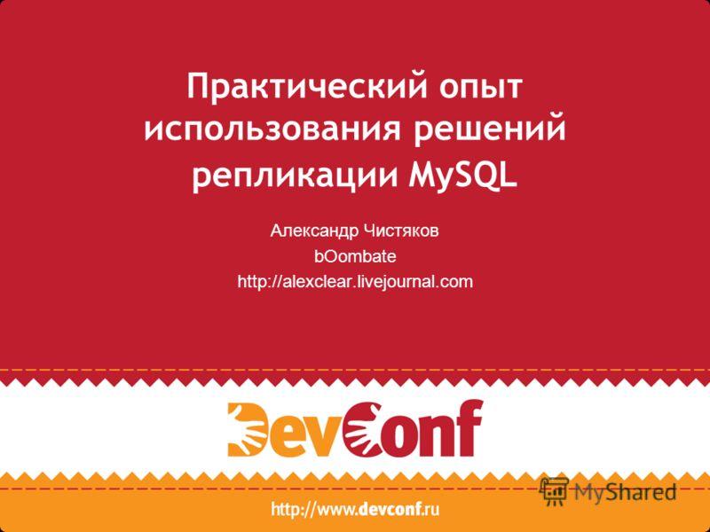 Практический опыт использования решений репликации MySQL Александр Чистяков bOombate http://alexclear.livejournal.com